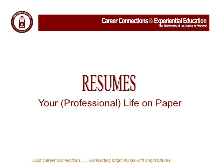 Your (Professional) Life on Paper  ULM Career Connections . . . Connecting bright minds with bright futures RESUMES