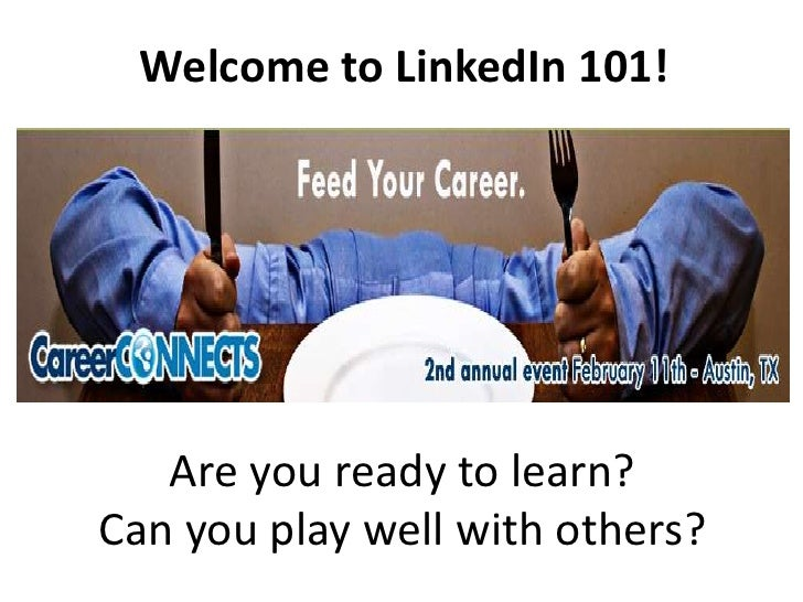 Welcome to LinkedIn 101! <br />Are you ready to learn?<br />Can you play well with others?<br />