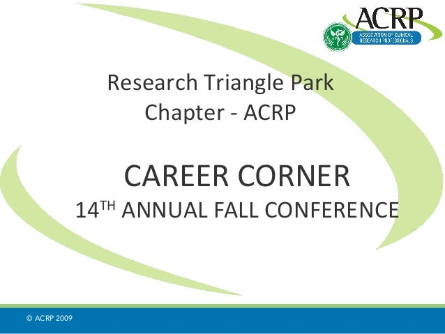 Research Triangle Park Chapter - ACRP CAREER CORNER 14TH ANNUAL FALL CONFERENCE © ACRP 2009