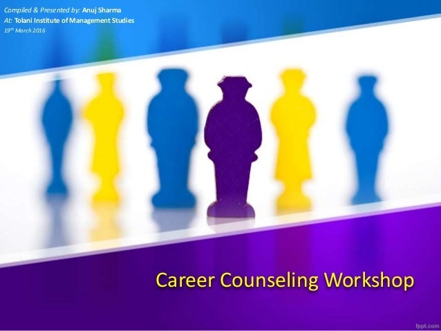 Career Counseling Workshop Compiled & Presented by: Anuj Sharma At: Tolani Institute of Management Studies 19th March 2016