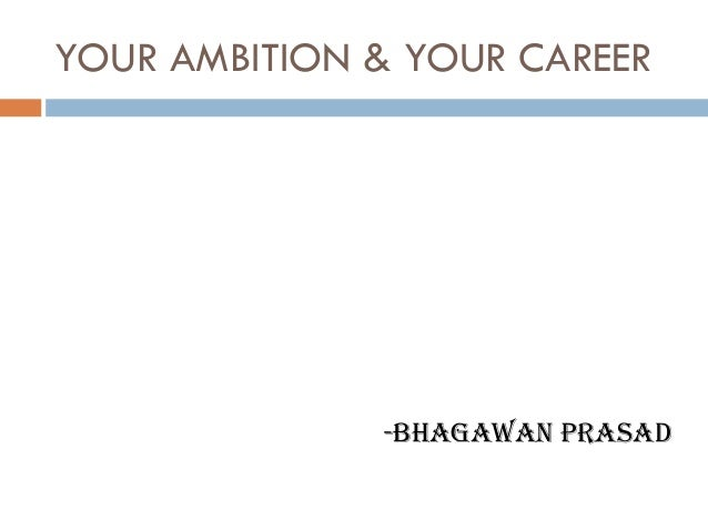 YOUR AMBITION & YOUR CAREER              -BHAGAWAN PRASAD