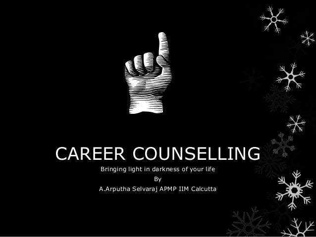 CAREER COUNSELLING Bringing light in darkness of your life By A.Arputha Selvaraj APMP IIM Calcutta