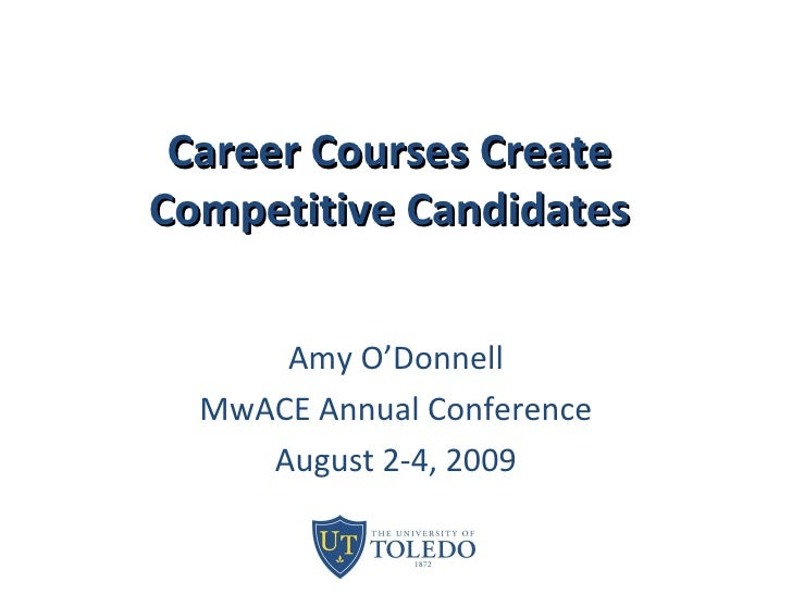 Career Courses Create Competitive Candidates Amy O'Donnell MwACE Annual Conference August 2-4, 2009