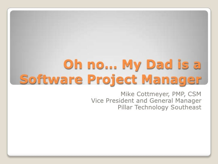 Oh no… My Dad is a Software Project Manager<br />Mike Cottmeyer, PMP, CSM<br />Vice President and General Manager<br />Pil...