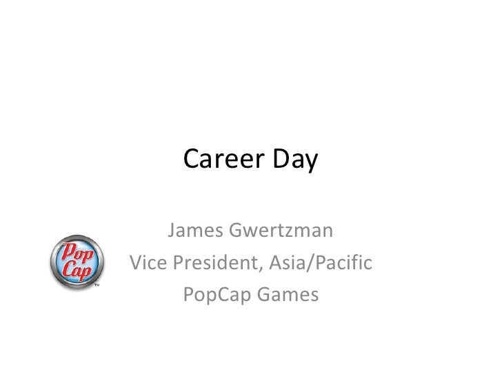 Career Day      James Gwertzman Vice President, Asia/Pacific       PopCap Games