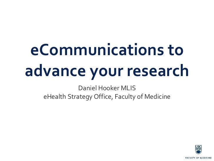 eCommunications to advance your research <ul><li>Daniel Hooker MLIS eHealth Strategy Office, Faculty of Medicine </li></ul>