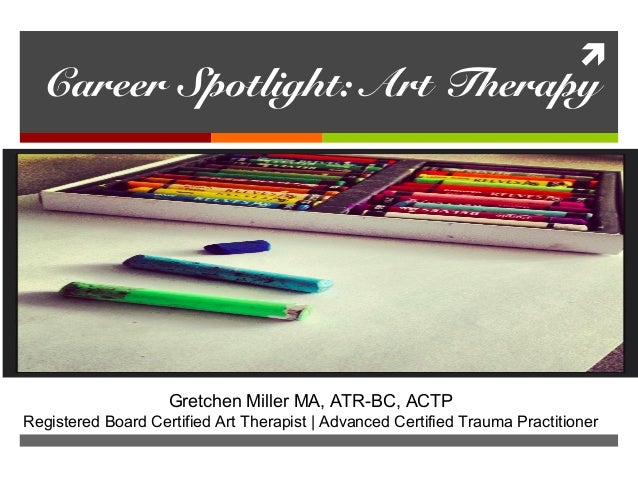  Career Spotlight: Art Therapy Gretchen Miller MA, ATR-BC, ACTP Registered Board Certified Art Therapist | Advanced Certi...