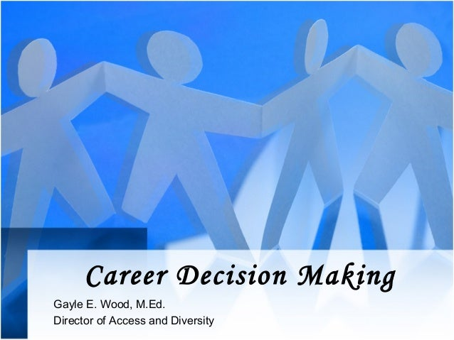 Career Decision MakingGayle E. Wood, M.Ed.Director of Access and Diversity