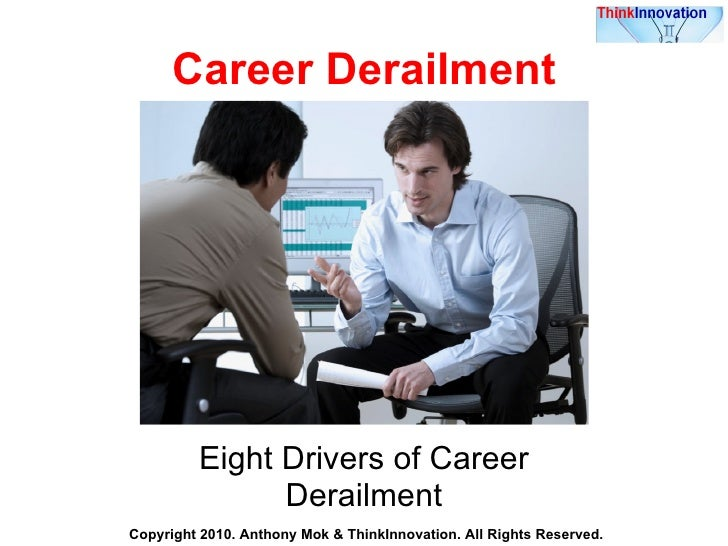 Career Derailment Eight Drivers of Career Derailment Copyright 2010. Anthony Mok & ThinkInnovation. All Rights Reserved.