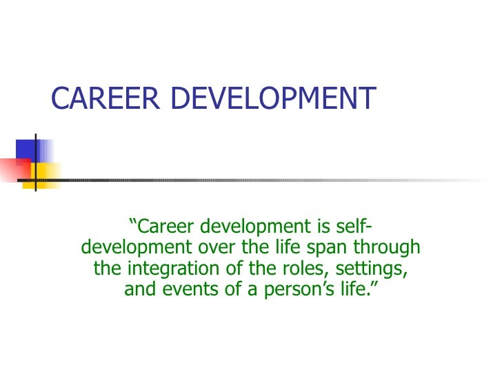 """CAREER DEVELOPMENT """" Career development is self-development over the life span through the integration of the roles, setti..."""