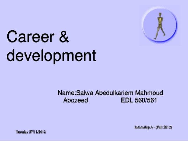 Career & development Name:Salwa Abedulkariem Mahmoud Abozeed EDL 560/561  Internship A - (Fall 2012) Tuesday 27/11/2012