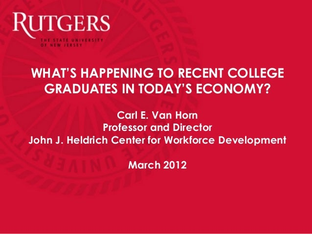 WHAT'S HAPPENING TO RECENT COLLEGE GRADUATES IN TODAY'S ECONOMY?                  Carl E. Van Horn               Professor...