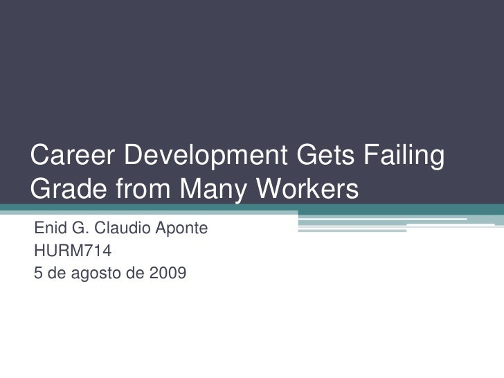 Career Development Gets Failing Grade from Many Workers<br />Enid G. Claudio Aponte<br />HURM714<br />5 de agosto de 2009<...