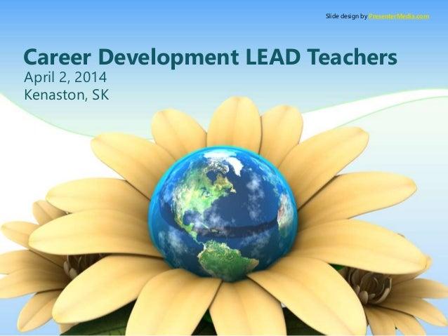 Career Development LEAD Teachers April 2, 2014 Kenaston, SK Slide design by PresenterMedia.com