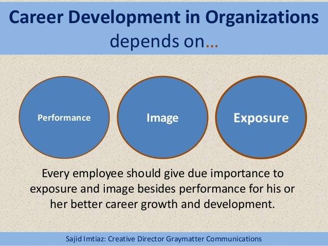 Career Development in Organizations depends on… Sajid Imtiaz: Creative Director Graymatter Communications Performance Imag...