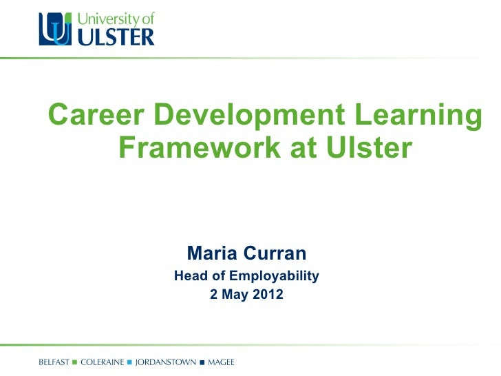 Career Development Learning    Framework at Ulster        Maria Curran       Head of Employability           2 May 2012