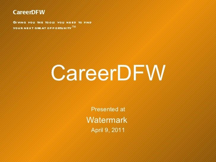 <ul><li>CareerDFW </li></ul><ul><li>Presented at </li></ul><ul><li>Watermark  </li></ul><ul><li>April 9, 2011 </li></ul>Ca...