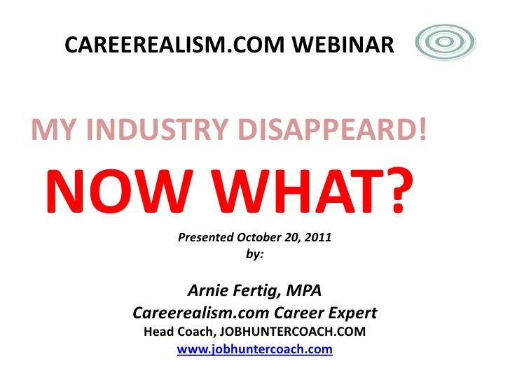 CAREEREALISM.COM WEBINARMY INDUSTRY DISAPPEARD!NOW WHAT? Presented October 20, 2011                     by:            Arn...