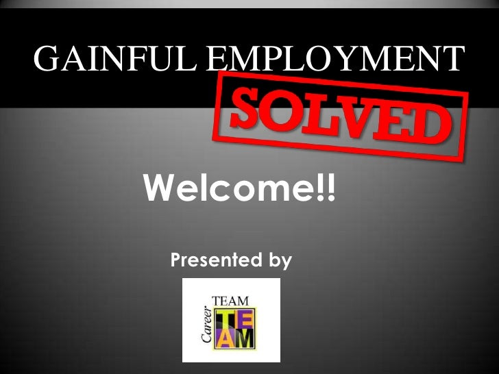 WelcomeGAINFUL EMPLOYMENT    Welcome!!     Presented by
