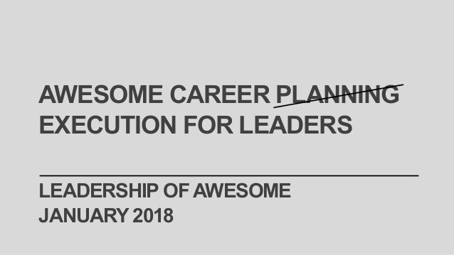 LEADERSHIP OFAWESOME JANUARY 2018 AWESOME CAREER PLANNING EXECUTION FOR LEADERS
