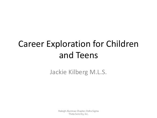 Career Exploration for Children          and Teens        Jackie Kilberg M.L.S.           Raleigh Alumnae Chapter, Delta S...