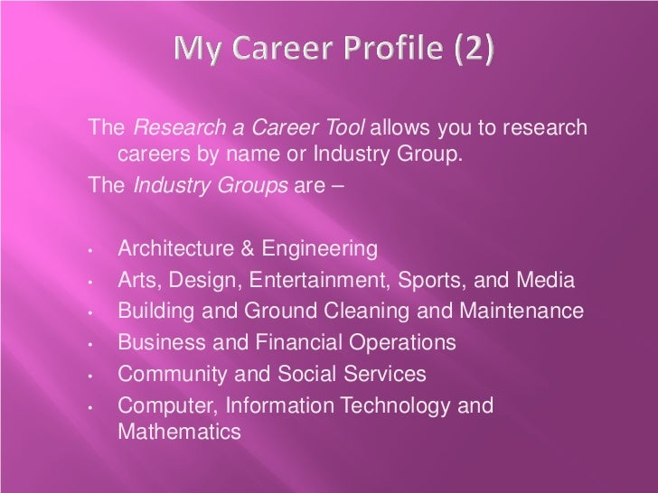 The Research a Career Tool allows you to research  careers by name or Industry Group.The Industry Groups are –•   Architec...