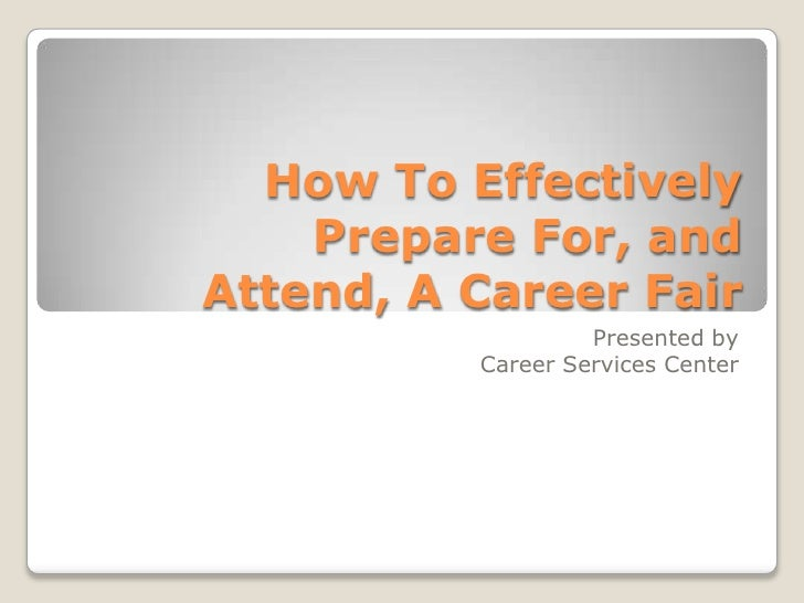 How To Effectively Prepare For, and Attend, A Career Fair Presented by  Career Services Center