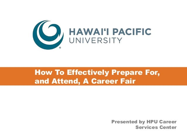 How To Effectively Prepare For,  and Attend, A Career Fair  Presented by HPU Career  Services Center