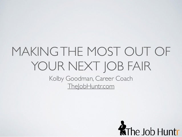 MAKING THE MOST OUT OF  YOUR NEXT JOB FAIR  Kolby Goodman, Career Coach  TheJobHuntr.com