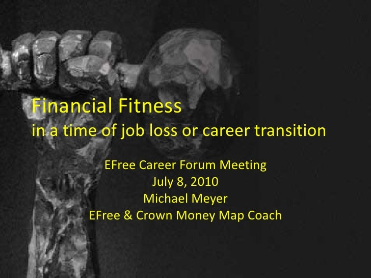 Financial Fitnessin a time of job loss or career transition<br />EFree Career Forum Meeting<br />July 8, 2010<br />Michael...