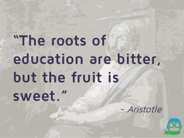 the root of education is bitter but the fruit is sweet A time approaches in every person's life when they must come to learn new  things speaking on behalf of all those who have attended school.