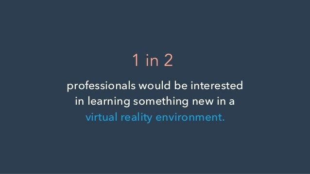 professionals would be interested in learning something new in a virtual reality environment. 1 in 2