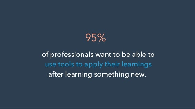 of professionals want to be able to use tools to apply their learnings after learning something new. 95%