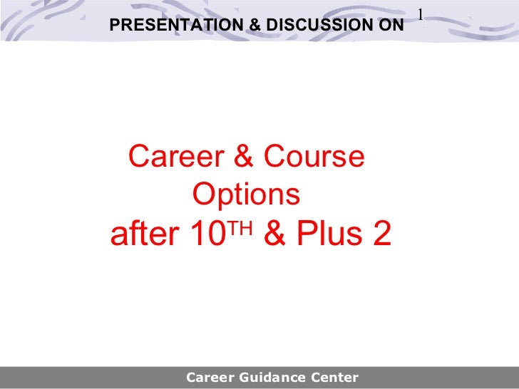 1PRESENTATION & DISCUSSION ON Career & Course     Optionsafter 10    TH                 & Plus 2       Career Guidance Cen...