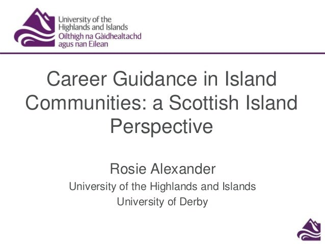 Career Guidance in Island Communities: a Scottish Island Perspective Rosie Alexander University of the Highlands and Islan...