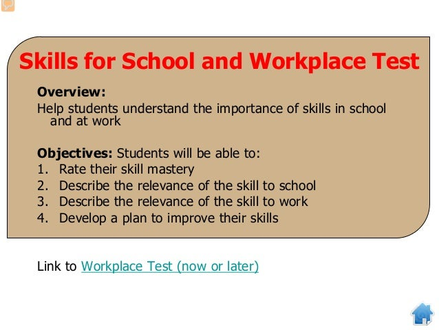 Skills for School and Workplace Test Overview: Help students understand the importance of skills in school and at work Obj...