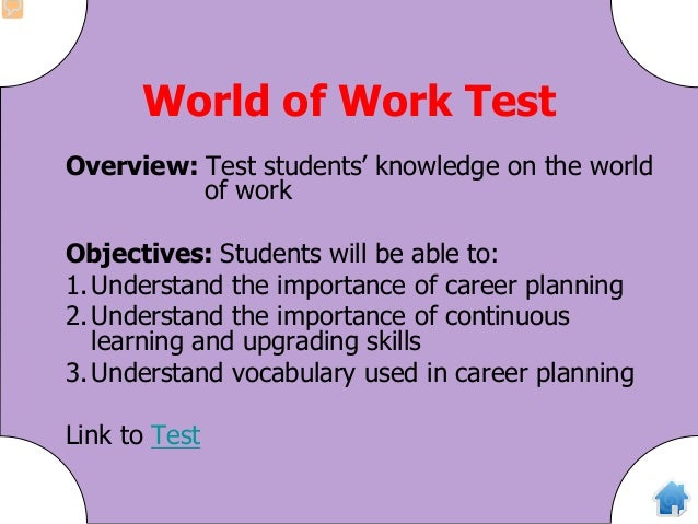 World of Work Test Overview: Test students' knowledge on the world of work Objectives: Students will be able to: 1.Underst...