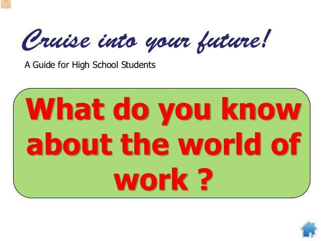 Cruise into your future! A Guide for High School Students What do you know about the world of work ?