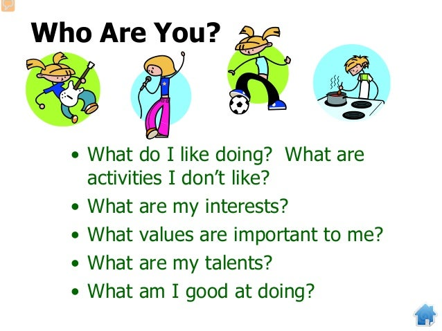 Who Are You? • What do I like doing? What are activities I don't like? • What are my interests? • What values are importan...