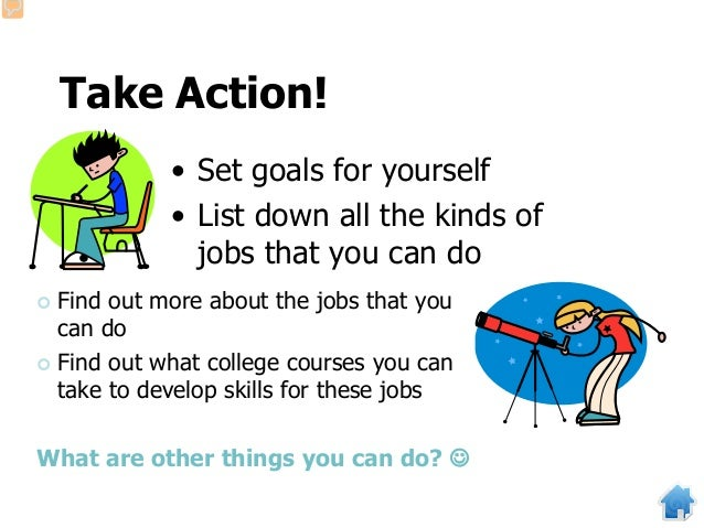 Take Action! • Set goals for yourself • List down all the kinds of jobs that you can do  Find out more about the jobs tha...