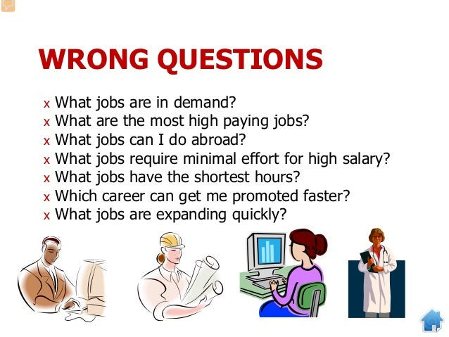 WRONG QUESTIONS x What jobs are in demand? x What are the most high paying jobs? x What jobs can I do abroad? x What jobs ...