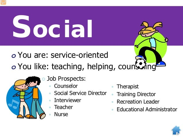 Social o You are: service-oriented o You like: teaching, helping, counseling  Job Prospects:  Counselor  Social Service...