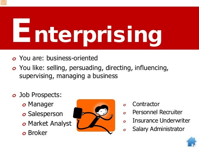 Enterprising o You are: business-oriented o You like: selling, persuading, directing, influencing, supervising, managing a...