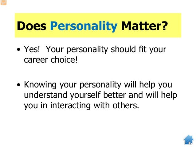 Does Personality Matter? • Yes! Your personality should fit your career choice! • Knowing your personality will help you u...