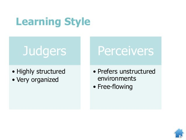 Judgers • Highly structured • Very organized Perceivers • Prefers unstructured environments • Free-flowing Learning Style