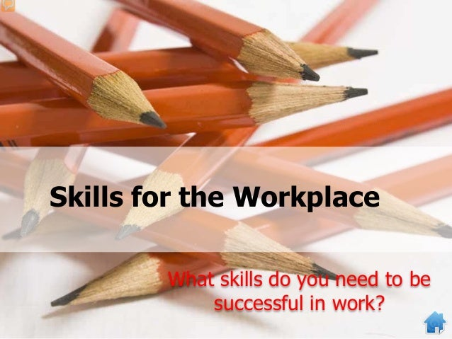 Skills for the Workplace What skills do you need to be successful in work?