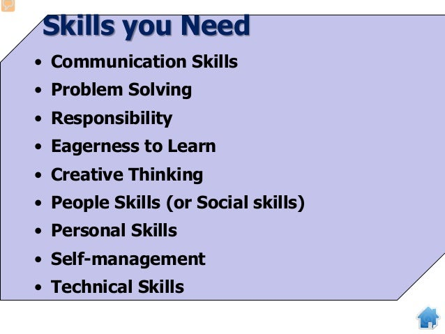 Skills you Need • Communication Skills • Problem Solving • Responsibility • Eagerness to Learn • Creative Thinking • Peopl...