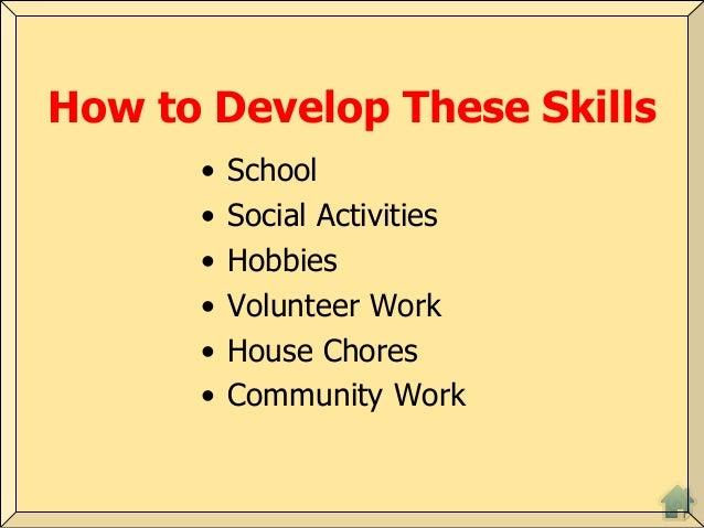 How to Develop These Skills • School • Social Activities • Hobbies • Volunteer Work • House Chores • Community Work