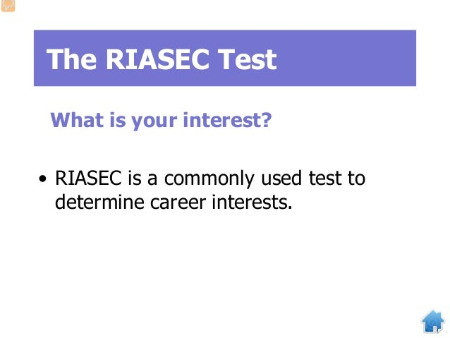 The RIASEC Test What is your interest? • RIASEC is a commonly used test to determine career interests.