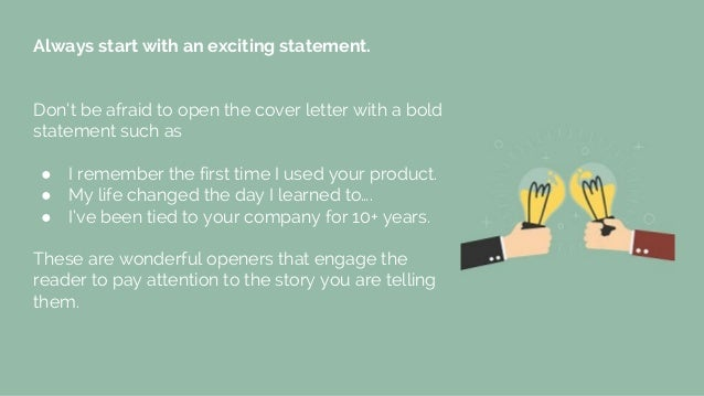 Always start with an exciting statement. Don't be afraid to open the cover letter with a bold statement such as ● I rememb...